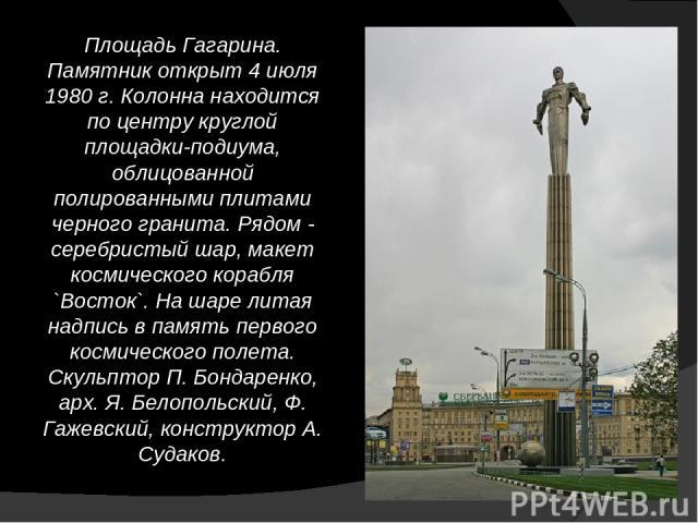 Площадь Гагарина. Памятник открыт 4 июля 1980 г. Колонна находится по центру круглой площадки-подиума, облицованной полированными плитами черного гранита. Рядом - серебристый шар, макет космического корабля `Восток`. На шаре литая надпись в память п…