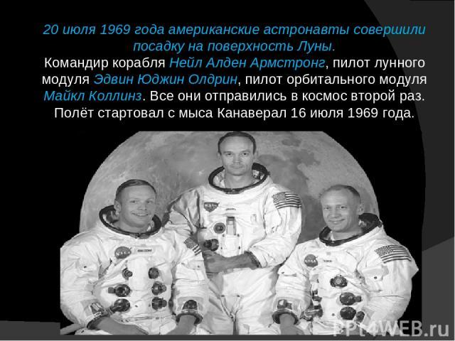 20 июля 1969 года американские астронавты совершили посадку на поверхность Луны. Командир корабля Нейл Алден Армстронг, пилот лунного модуля Эдвин Юджин Олдрин, пилот орбитального модуля Майкл Коллинз. Все они отправились в космос второй раз. Полёт …