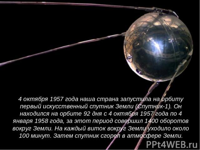 4 октября 1957 года наша страна запустила на орбиту первый искусственный спутник Земли (Спутник-1). Он находился на орбите 92 дня с 4 октября 1957 года по 4 января 1958 года, за этот период совершил 1400 оборотов вокруг Земли. На каждый виток вокруг…