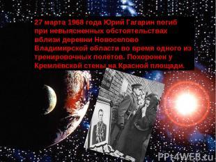 27 марта 1968 года Юрий Гагарин погиб при невыясненных обстоятельствах вблизи де