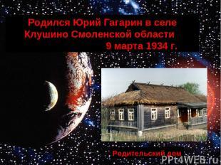 Родился Юрий Гагарин в селе Клушино Смоленской области 9 марта 1934 г. Родительс