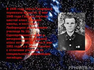В 1945 году семья Гагариных переехала в Гжатск. В мае 1949 года Гагарин окончил