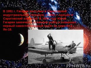 В 1951 г. Гагарин поступил в Саратовский индустриальный техникум, а 1954 г. приш