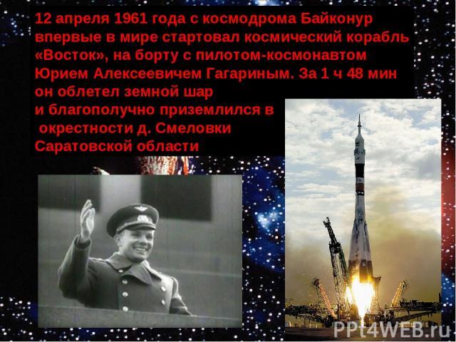 12 апреля 1961 года с космодрома Байконур впервые в мире стартовал космический корабль «Восток», на борту с пилотом-космонавтом Юрием Алексеевичем Гагариным. За 1 ч 48 мин он облетел земной шар и благополучно приземлился в окрестности д. Смеловки Са…