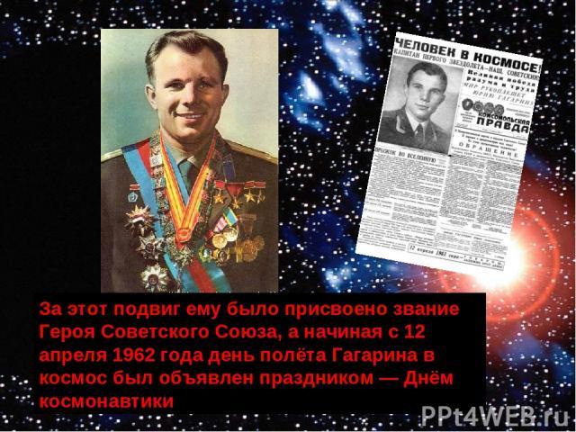 За этот подвиг ему было присвоено звание Героя Советского Союза, а начиная с 12 апреля 1962 года день полёта Гагарина в космос был объявлен праздником — Днём космонавтики