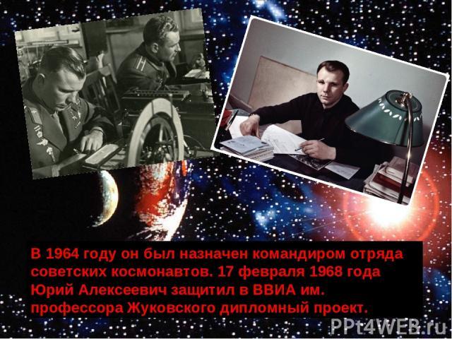 В 1964 году он был назначен командиром отряда советских космонавтов. 17 февраля 1968 года Юрий Алексеевич защитил в ВВИА им. профессора Жуковского дипломный проект.