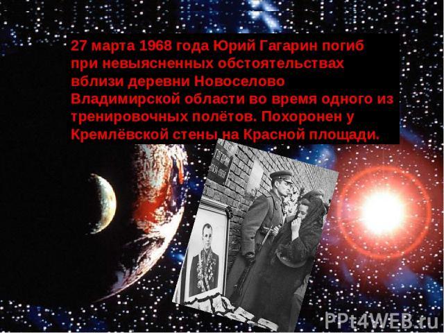 27 марта 1968 года Юрий Гагарин погиб при невыясненных обстоятельствах вблизи деревни Новоселово Владимирской области во время одного из тренировочных полётов. Похоронен у Кремлёвской стены на Красной площади.