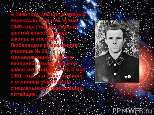 В 1945 году семья Гагариных переехала в Гжатск. В мае 1949 года Гагарин окончил шестой класс средней школы, и поступил в Люберецкое ремесленное училище № 10. Одновременно учился в вечерней школе, седьмой класс которой окончил в мае 1951 года, а в ию…