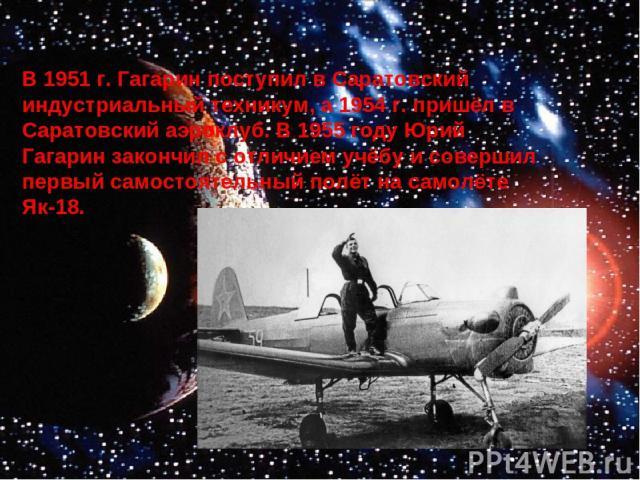 В 1951 г. Гагарин поступил в Саратовский индустриальный техникум, а 1954 г. пришёл в Саратовский аэроклуб. В 1955 году Юрий Гагарин закончил с отличием учёбу и совершил первый самостоятельный полёт на самолёте Як-18.