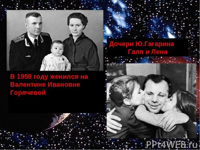 В 1959 году женился на Валентине Ивановне Горячевой Дочери Ю.Гагарина Галя и Лена