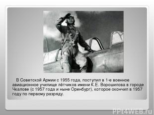 В Советской Армии с 1955 года, поступил в 1-е военное авиационное училище лётчик