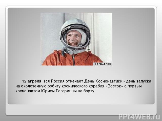 12 апреля вся Россия отмечает День Космонавтики - день запуска на околоземную орбиту космического корабля «Восток» с первым космонавтом Юрием Гагариным на борту.