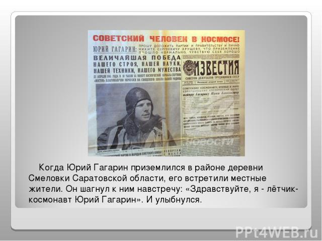 Когда Юрий Гагарин приземлился в районе деревни Смеловки Саратовской области, его встретили местные жители. Он шагнул к ним навстречу: «Здравствуйте, я - лётчик-космонавт Юрий Гагарин». И улыбнулся.