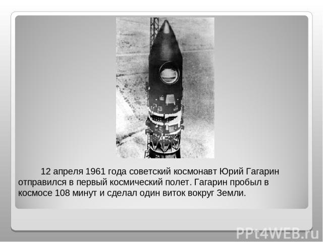 12 апреля 1961 года советский космонавт Юрий Гагарин отправился в первый космический полет. Гагарин пробыл в космосе 108 минут и сделал один виток вокруг Земли.