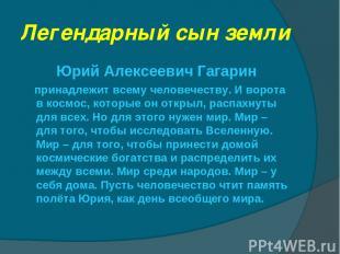 Легендарный сын земли Юрий Алексеевич Гагарин принадлежит всему человечеству. И