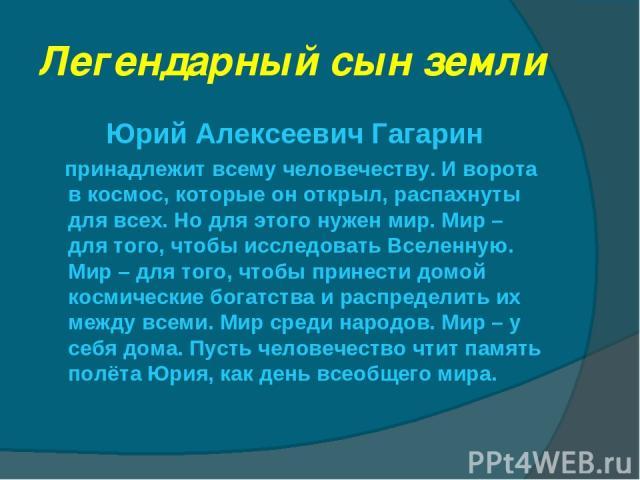 Легендарный сын земли Юрий Алексеевич Гагарин принадлежит всему человечеству. И ворота в космос, которые он открыл, распахнуты для всех. Но для этого нужен мир. Мир – для того, чтобы исследовать Вселенную. Мир – для того, чтобы принести домой космич…