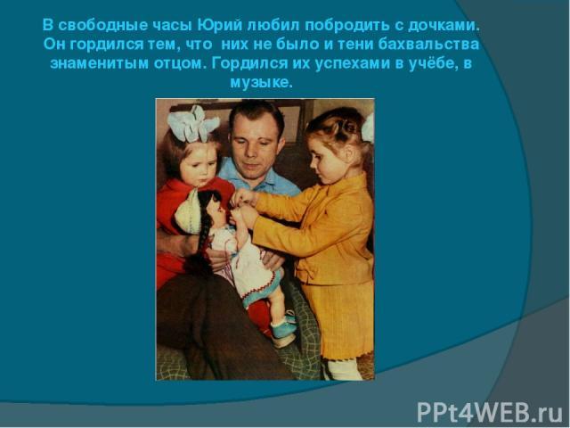 В свободные часы Юрий любил побродить с дочками. Он гордился тем, что них не было и тени бахвальства знаменитым отцом. Гордился их успехами в учёбе, в музыке.