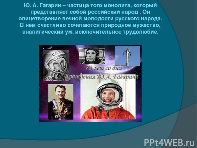 Ю. А. Гагарин – частица того монолита, который представляет собой российский народ . Он олицетворение вечной молодости русского народа. В нём счастливо сочетаются природное мужество, аналитический ум, исключительное трудолюбие.