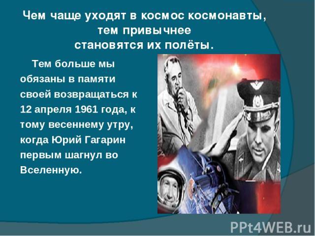 Чем чаще уходят в космос космонавты, тем привычнее становятся их полёты. Тем больше мы обязаны в памяти своей возвращаться к 12 апреля 1961 года, к тому весеннему утру, когда Юрий Гагарин первым шагнул во Вселенную.