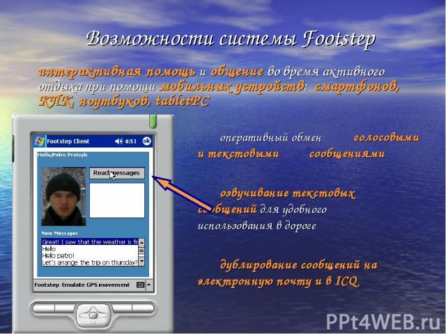 оперативный обмен голосовыми и текстовыми сообщениями озвучивание текстовых сообщений для удобного использования в дороге дублирование сообщений на электронную почту и в ICQ Возможности системы Footstep интерактивная помощь и общение во время активн…