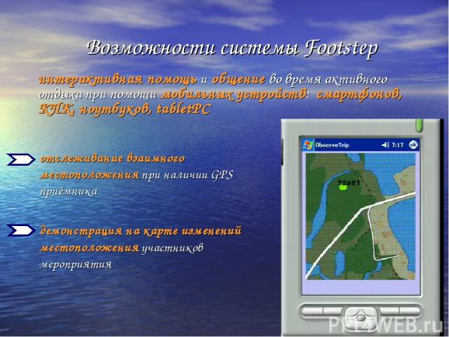 отслеживание взаимного местоположения при наличии GPS приёмника демонстрация на карте изменений местоположения участников мероприятия Возможности системы Footstep интерактивная помощь и общение во время активного отдыха при помощи мобильных устройст…