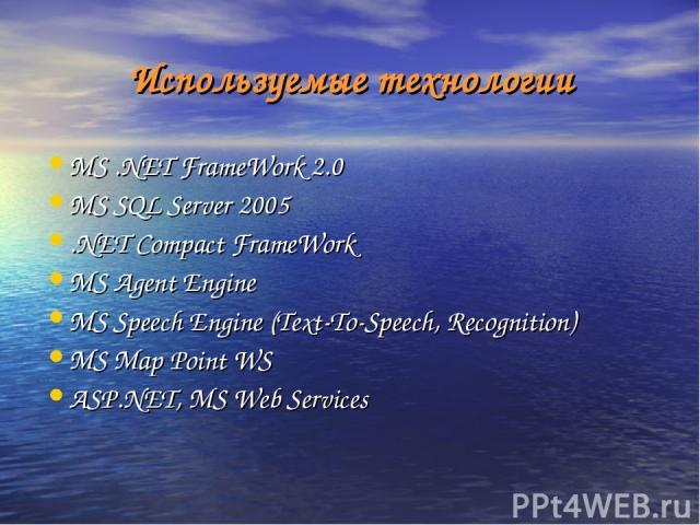 Используемые технологии MS .NET FrameWork 2.0 MS SQL Server 2005 .NET Compact FrameWork MS Agent Engine MS Speech Engine (Text-To-Speech, Recognition) MS Map Point WS ASP.NET, MS Web Services