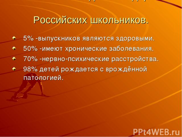 Статистические данные здоровья Российских школьников. 5% -выпускников являются здоровыми. 50% -имеют хронические заболевания. 70% -нервно-психические расстройства. 98% детей рождается с врождённой патологией.
