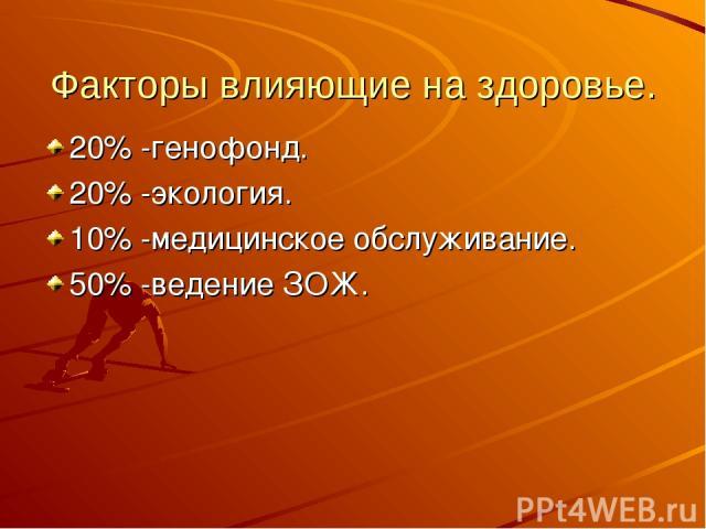 Факторы влияющие на здоровье. 20% -генофонд. 20% -экология. 10% -медицинское обслуживание. 50% -ведение ЗОЖ.