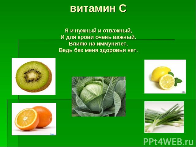 витамин С Я и нужный и отважный, И для крови очень важный. Влияю на иммунитет, Ведь без меня здоровья нет.