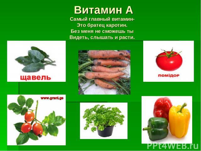 Витамин А Самый главный витамин- Это братец каротин. Без меня не сможешь ты Видеть, слышать и расти.