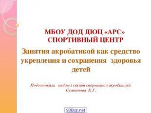 МБОУ ДОД ДЮЦ «АРС» СПОРТИВНЫЙ ЦЕНТР Занятия акробатикой как средство укрепления