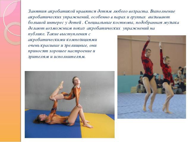 Занятия акробатикой нравятся детям любого возраста. Выполнение акробатических упражнений, особенно в парах и группах вызывают большой интерес у детей . Специальные костюмы, подобранная музыка делают возможным показ акробатических упражнений на публи…