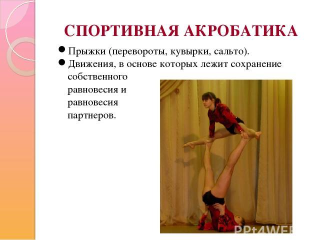СПОРТИВНАЯ АКРОБАТИКА Прыжки (перевороты, кувырки, сальто). Движения, в основе которых лежит сохранение собственного равновесия и равновесия партнеров.