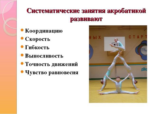 Систематические занятия акробатикой развивают Координацию Скорость Гибкость Выносливость Точность движений Чувство равновесия