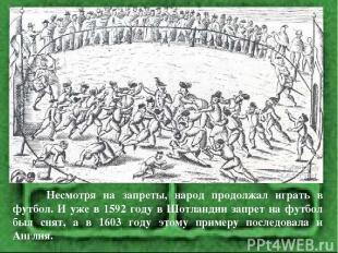 Несмотря на запреты, народ продолжал играть в футбол. И уже в 1592 году в Шотлан