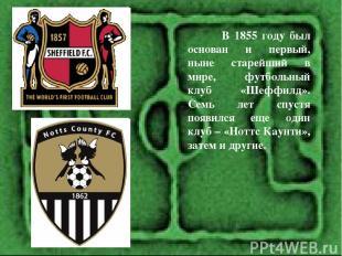 В 1855 году был основан и первый, ныне старейший в мире, футбольный клуб «Шеффил