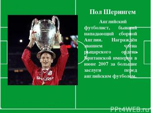Пол Шерингем Английский футболист, бывший нападающий сборной Англии. Награждён з