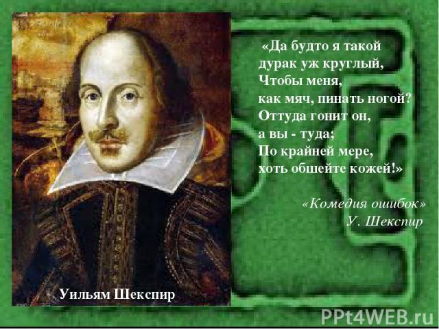 «Да будто я такой дурак уж круглый, Чтобы меня, как мяч, пинать ногой? Оттуда гонит он, а вы - туда; По крайней мере, хоть обшейте кожей!» «Комедия ошибок» У. Шекспир Уильям Шекспир