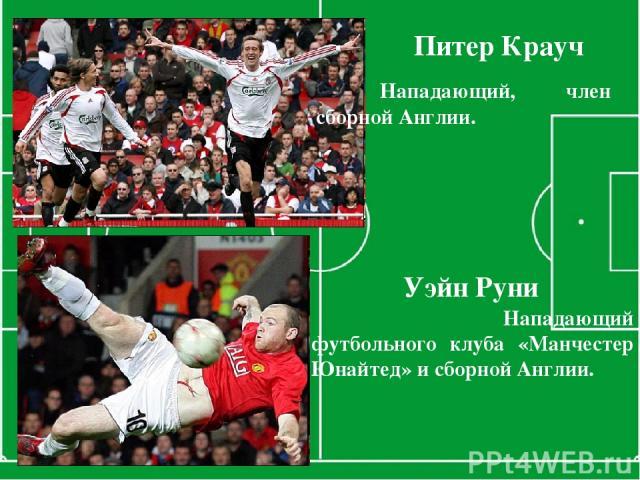 Питер Крауч Нападающий, член сборной Англии. Уэйн Руни Нападающий футбольного клуба «Манчестер Юнайтед» и сборной Англии.
