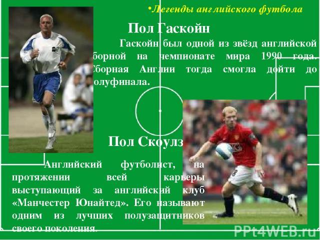 Легенды английского футбола Гаскойн был одной из звёзд английской сборной на чемпионате мира 1990 года. Сборная Англии тогда смогла дойти до полуфинала. Пол Гаскойн Пол Скоулз Английский футболист, на протяжении всей карьеры выступающий за английски…