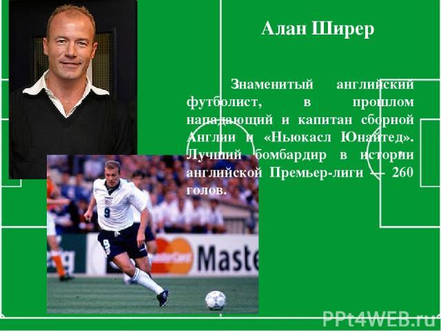 Знаменитый английский футболист, в прошлом нападающий и капитан сборной Англии и «Ньюкасл Юнайтед». Лучший бомбардир в истории английской Премьер-лиги — 260 голов. Алан Ширер