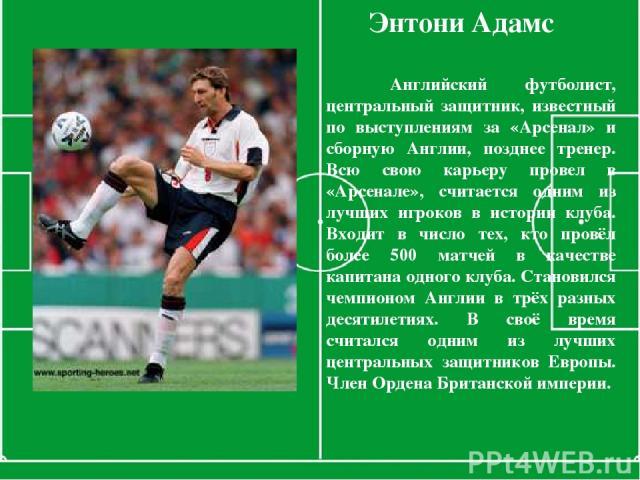 Энтони Адамс Английский футболист, центральный защитник, известный по выступлениям за «Арсенал» и сборную Англии, позднее тренер. Всю свою карьеру провел в «Арсенале», считается одним из лучших игроков в истории клуба. Входит в число тех, кто провёл…