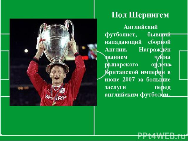 Пол Шерингем Английский футболист, бывший нападающий сборной Англии. Награждён званием члена рыцарского ордена Британской империи в июне 2007 за большие заслуги перед английским футболом.