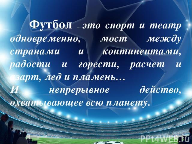 Футбол – это спорт и театр одновременно, мост между странами и континентами, радости и горести, расчет и азарт, лед и пламень… И непрерывное действо, охватывающее всю планету.