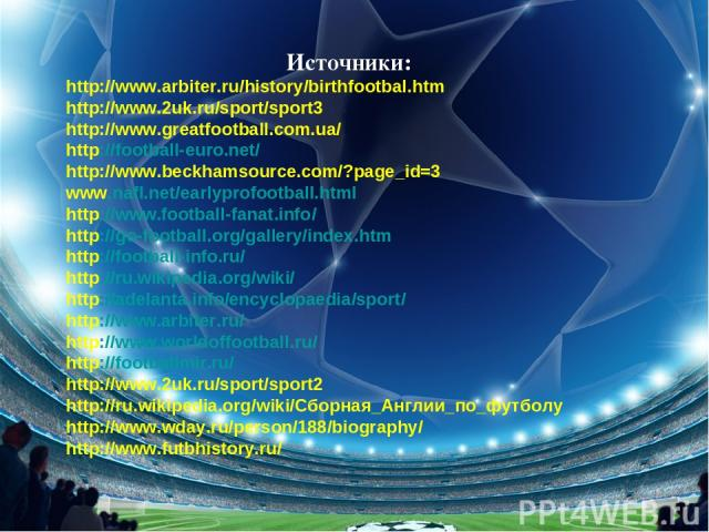 Источники: http://www.arbiter.ru/history/birthfootbal.htm http://www.2uk.ru/sport/sport3 http://www.greatfootball.com.ua/ http://football-euro.net/ http://www.beckhamsource.com/?page_id=3 www.nafl.net/earlyprofootball.html http://www.football-fanat.…