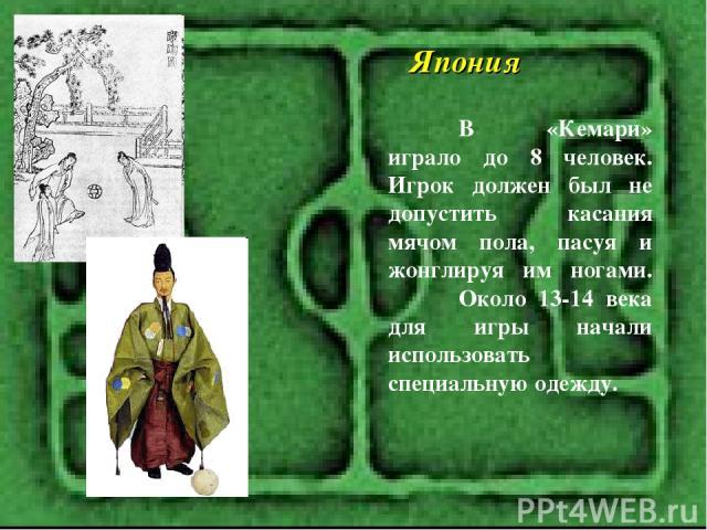 Япония В «Кемари» играло до 8 человек. Игрок должен был не допустить касания мячом пола, пасуя и жонглируя им ногами. Около 13-14 века для игры начали использовать специальную одежду.