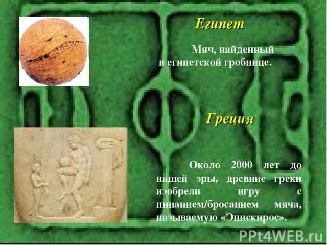 Мяч, найденный в египетской гробнице. Египет Около 2000 лет до нашей эры, древние греки изобрели игру с пинанием/бросанием мяча, называемую «Эпискирос». Греция