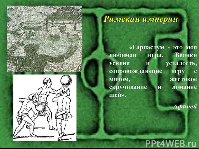 «Гарпастум - это моя любимая игра. Велики усилия и усталость, сопровождающие игру с мячом, жестокое скручивание и ломание шей». Афиней Римская империя