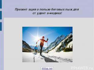 Презентация о пользе беговых лыж для студента-медика! 900igr.net