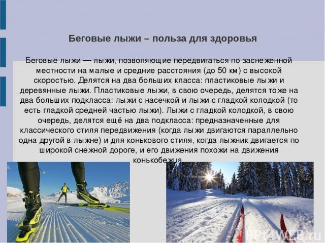 Беговые лыжи – польза для здоровья Беговые лыжи — лыжи, позволяющие передвигаться по заснеженной местности на малые и средние расстояния (до 50 км) с высокой скоростью. Делятся на два больших класса: пластиковые лыжи и деревянные лыжи. Пластиковые л…